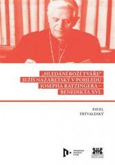 Hledání Boží tváře - Ježíš Nazaretský v pohledu Josepha Ratzingera-Benedikta XVI.