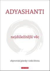 Adyashanti: Nejdůležitější věc - Objevování pravdy v srdci života